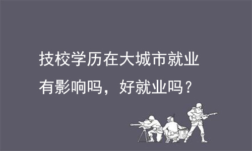 广州师德皓大教育:技校学历在大城市就业有影响吗,好就业吗?