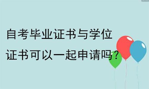 广州师德皓大教育:自考毕业证书与学位证书可以一起申请吗?